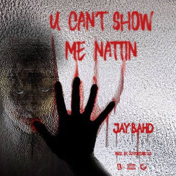 Jay Bahd – You Can't Show Me Nattin (Prod. by DJ FortuneDJ)