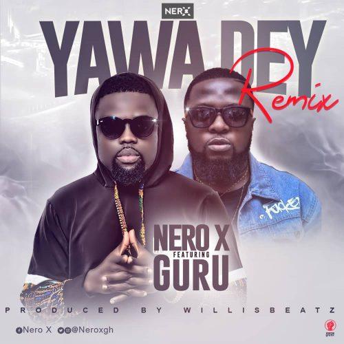 Nero X – Yawa Dey (Remix) ft. Guru (Prod. By WillisBeatz)