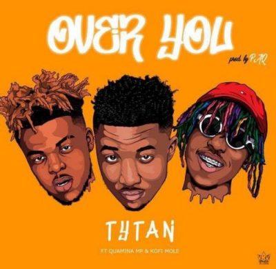 Tytan – Over You ft Kofi Mole x Quamina Mp (Prod. by Paq)