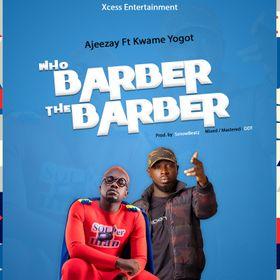 Ajeezay – Who Barber The Barber Ft Kwame Yogot