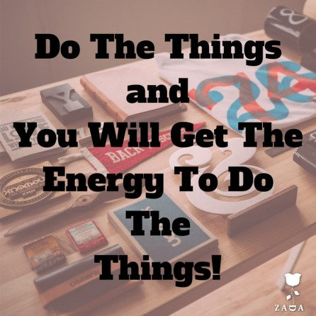 DoThe Things andYou Will Get TheEnergy To Do The Things