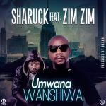 Sharuck Feat. Zim Zim-Umwana Wanshiwa(Prod By Baska)