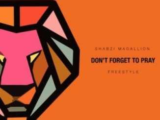 ShabZi Madallion – Don't Forget To Pray (Freestyle), ShabZi Madallion, Don't Forget To Pray, Freestyle, mp3, download, mp3 download, cdq, 320kbps, audiomack, dopefile, datafilehost, toxicwap, fakaza, mp3goo