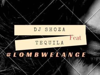 Dj Shoza – Lombwelange Ft. Tequila, Dj Shoza, Lombwelange, Tequila, mp3, download, mp3 download, cdq, 320kbps, audiomack, dopefile, datafilehost, toxicwap, fakaza, mp3goo