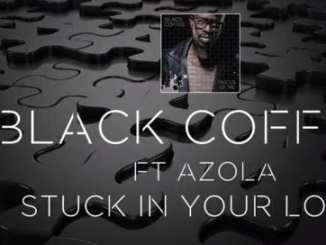 Black Coffee, Stuck In Your Love, Azola, mp3, download, mp3 download, cdq, datafilehost, toxicwap, fakaza