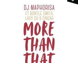 DJ Maphorisa, More Than That, Zingah, Bontle Smith, Lady Du, mp3, download, datafilehost, fakaza, Gqom Beats, Gqom Songs, Gqom Music