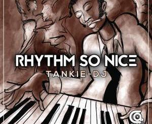 Tankie-DJ, Rhythm So Nice, mp3, download, datafilehost, fakaza, Afro House, Afro House 2019, Afro House Mix, Afro House Music, Afro Tech, House Music