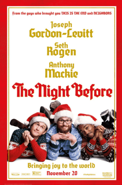 THE NIGHT BEFORE (2015) - In New York City for their annual tradition of Christmas Eve debauchery, three lifelong best friends set out to find the Holy Grail of Christmas parties since their yearly reunion might be coming to an end.