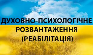ДУХОВНО-ПСИХОЛОГІЧНЕ РОЗВАНТАЖЕННЯ (РЕАБІЛІТАЦІЯ)