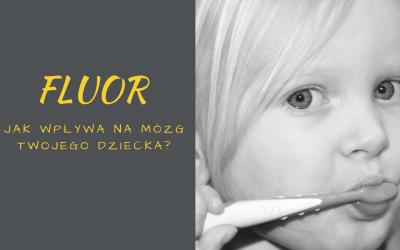 Fluor w pastach, wodzie, jaki ma wpływ na nasze dzieci?