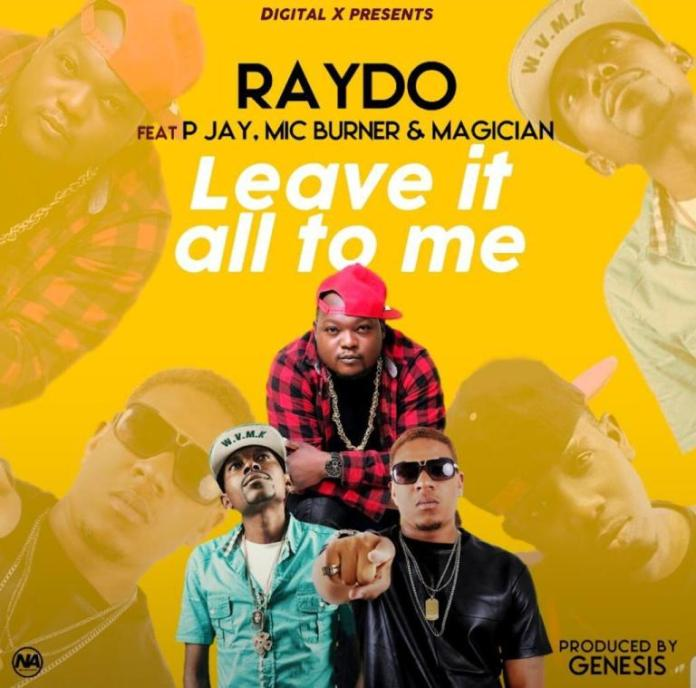 Raydo ft P Jay, Mic Burner & Magician – Leave It All To Me