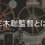 三木聡監督とは?意外と知らない三木聡監督が手掛けた映画・ドラマ・TV番組