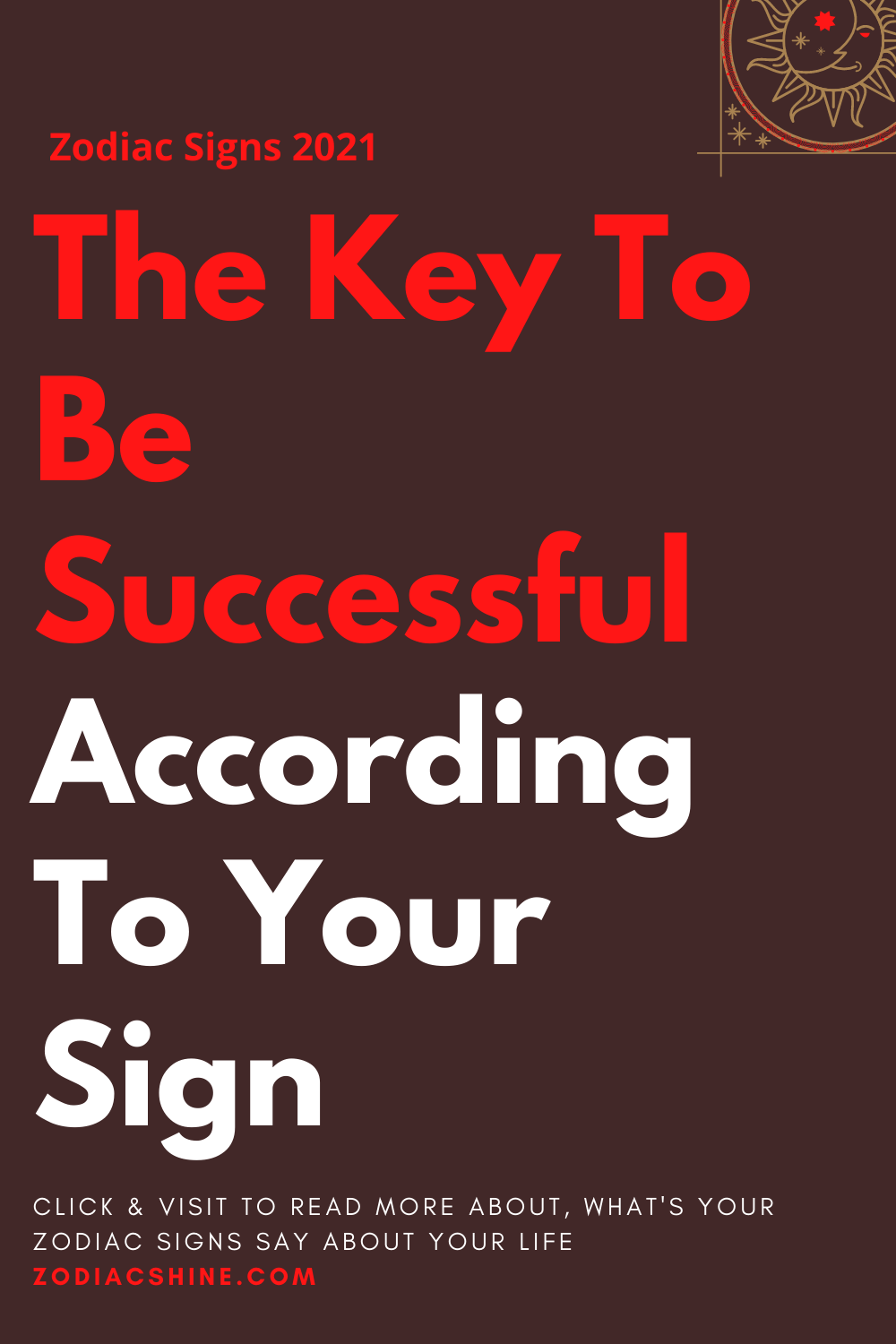 The Key To Be Successful According To Your Sign
