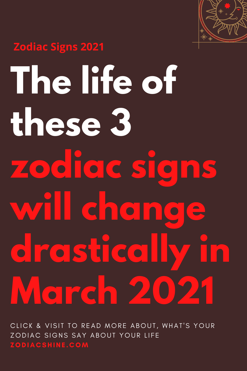 The life of these 3 zodiac signs will change drastically in March 2021