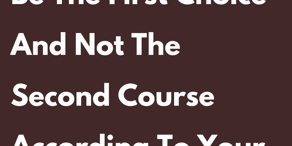 Why You Have To Be The First Choice And Not The Second Course According To Your Sign
