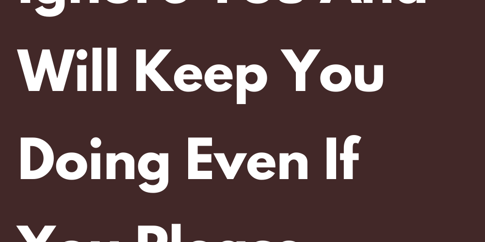 Signs That Ignore You And Will Keep You Doing Even If You Please Attention