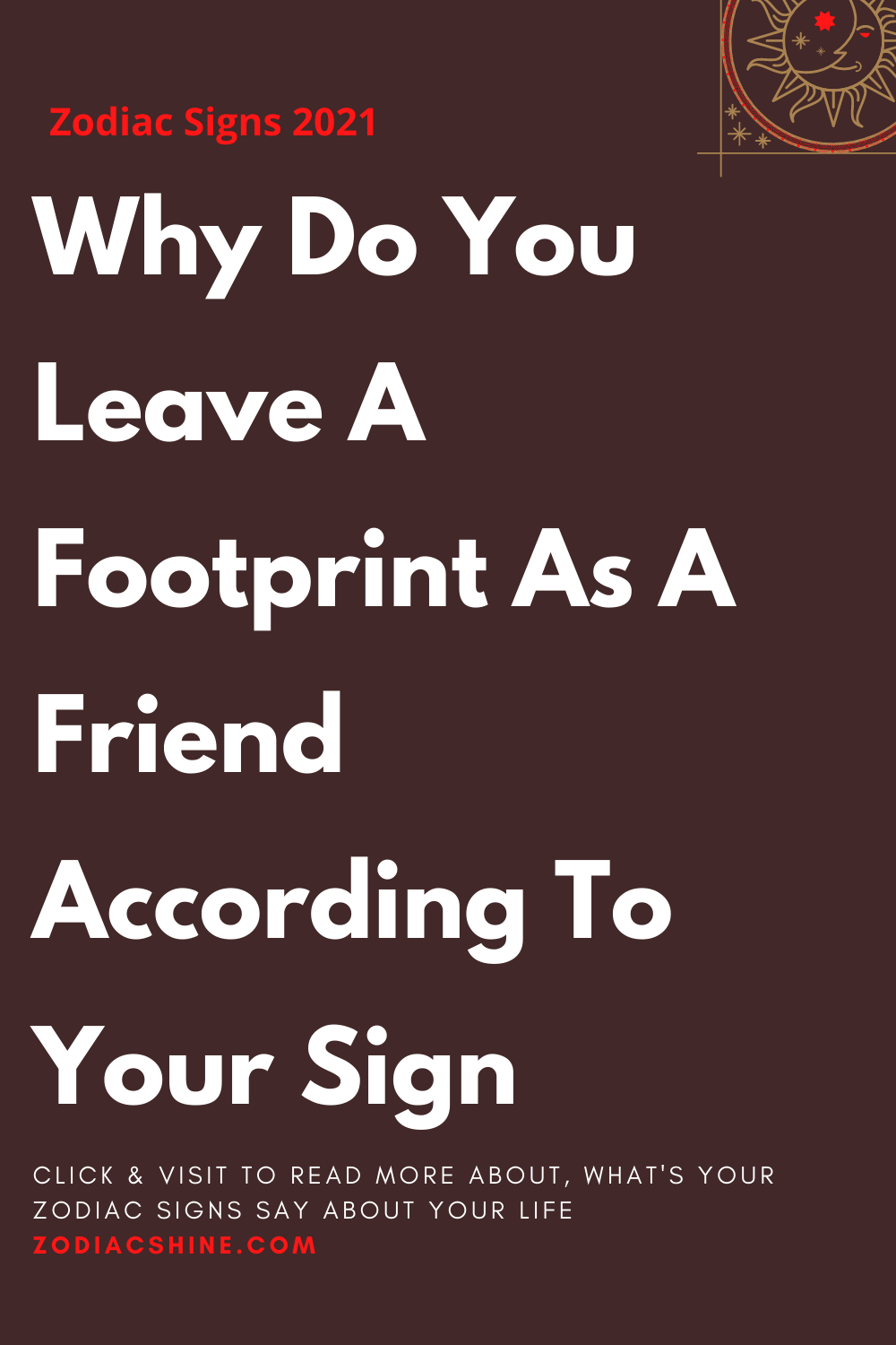 Why Do You Leave A Footprint As A Friend According To Your Sign