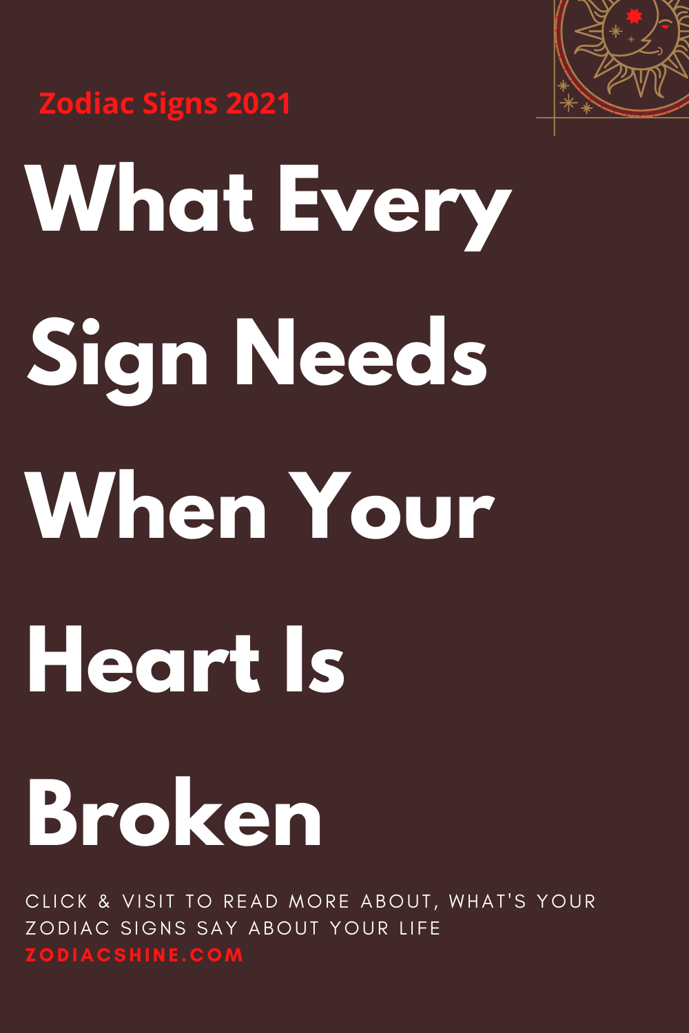What Every Sign Needs When Your Heart Is Broken