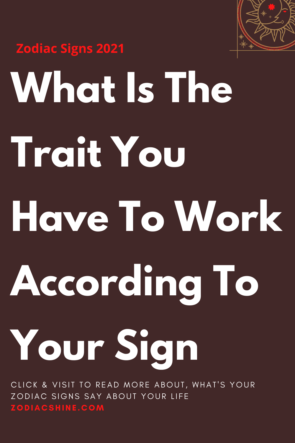What Is The Trait You Have To Work According To Your Sign