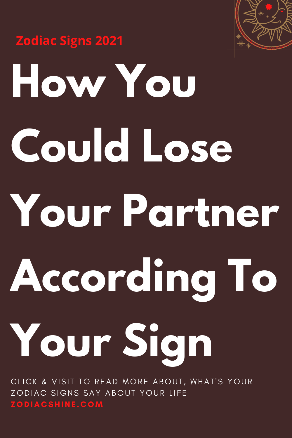 How You Could Lose Your Partner According To Your Sign