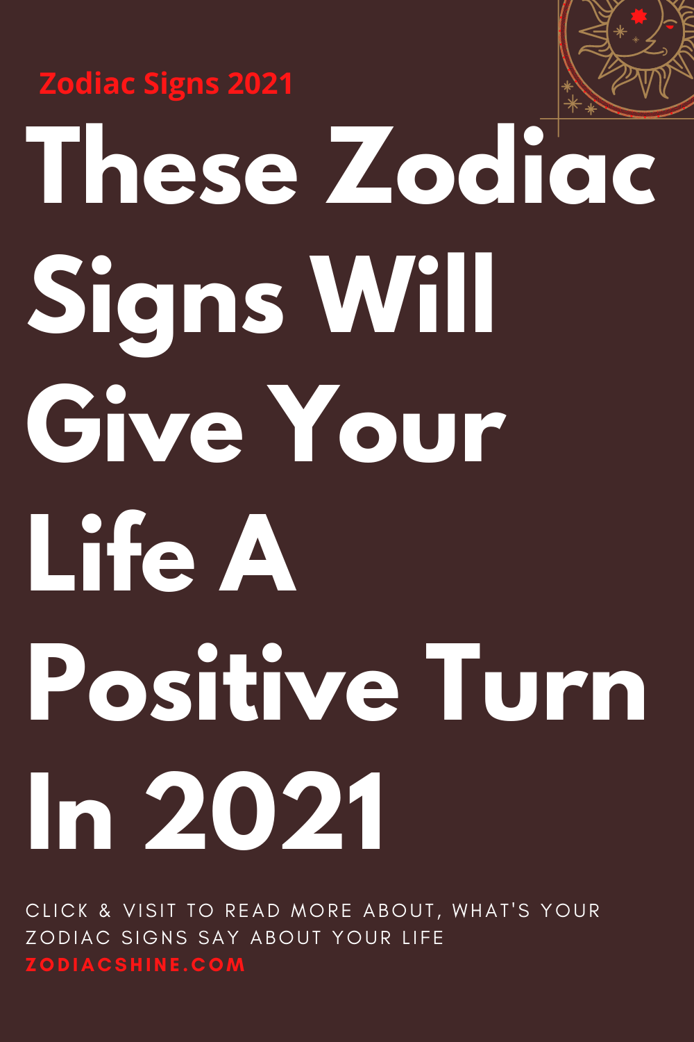 These Zodiac Signs Will Give Your Life A Positive Turn In 2021