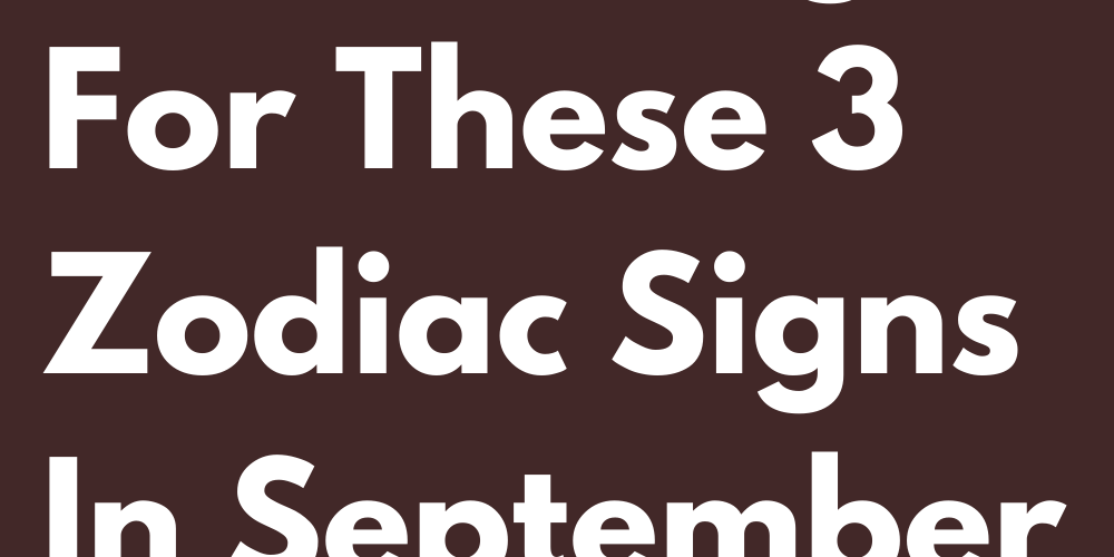 Everything Will Change For These 3 Zodiac Signs In September 2021