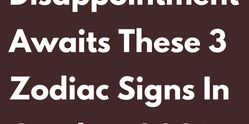 A Big Disappointment Awaits These 3 Zodiac Signs In October 2021