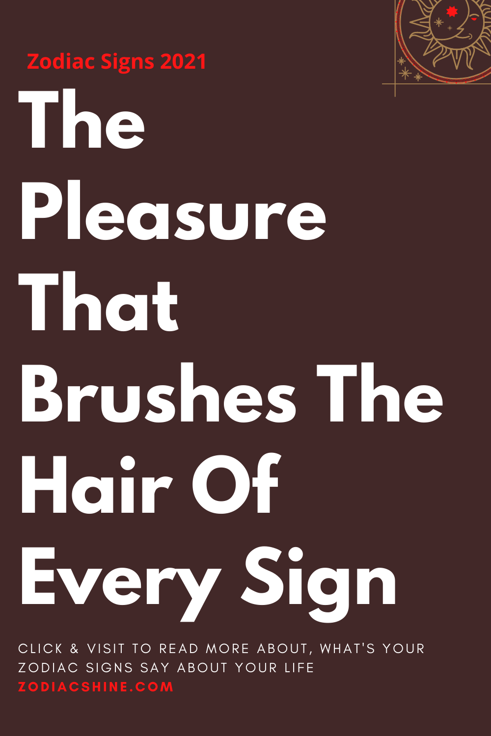 The Pleasure That Brushes The Hair Of Every Sign