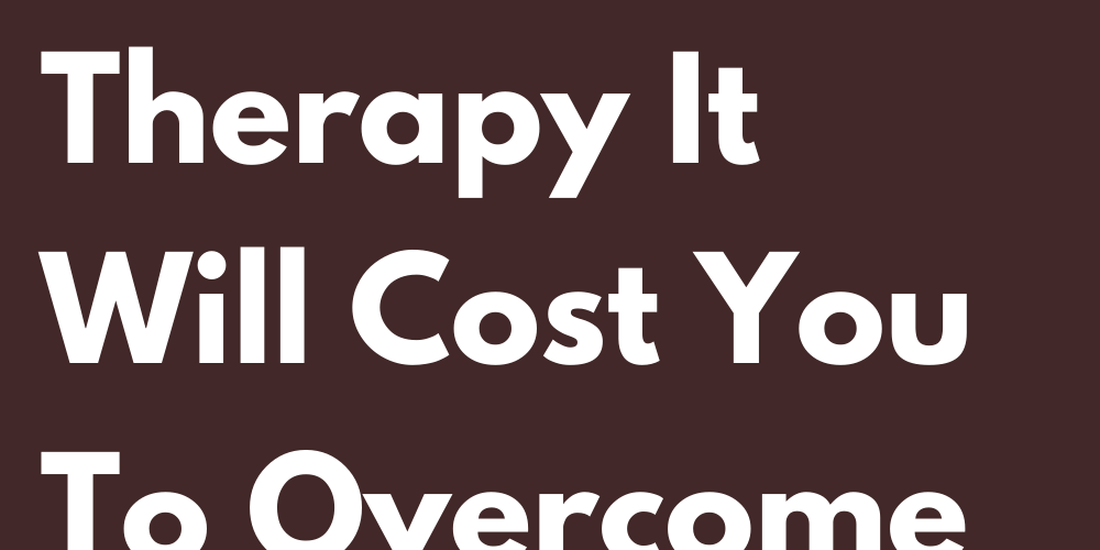 Signs That Even With Therapy It Will Cost You To Overcome Them