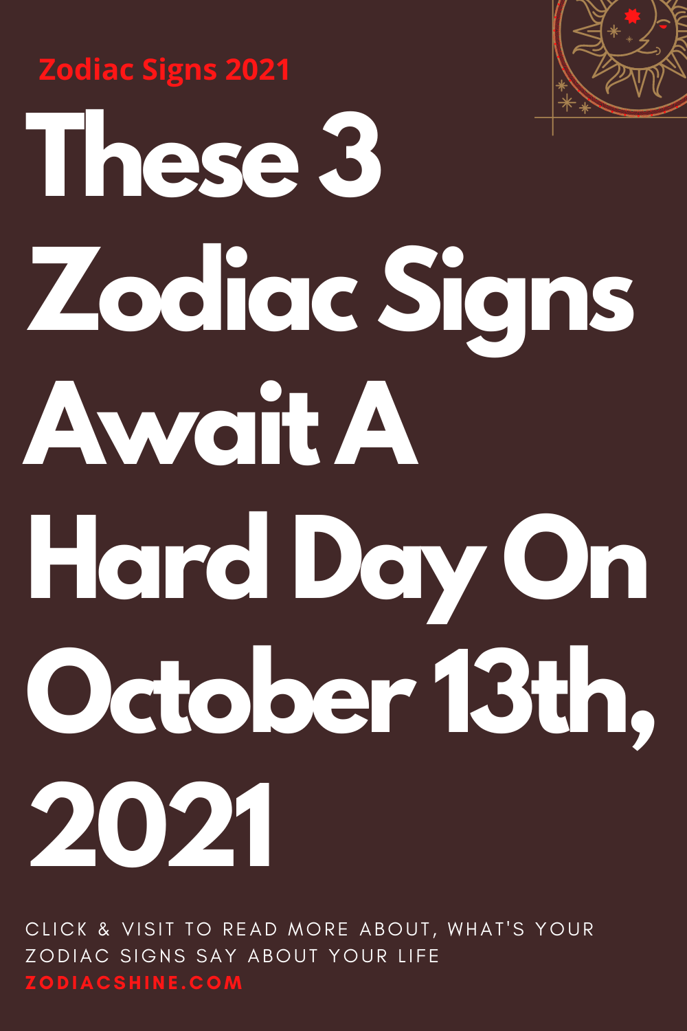 These 3 Zodiac Signs Await A Hard Day On October 13th 2021