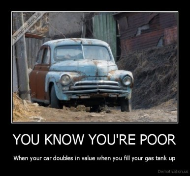 demotivation.us_YOU-KNOW-YOURE-POOR-When-your-car-doubles-in-value-when-you-fill-your-gas-tank-up_136145667410