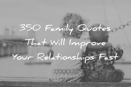 350 Family Quotes That Will Improve Your Relationships Fast family quotes that will improve your relationships fast wisdom quotes