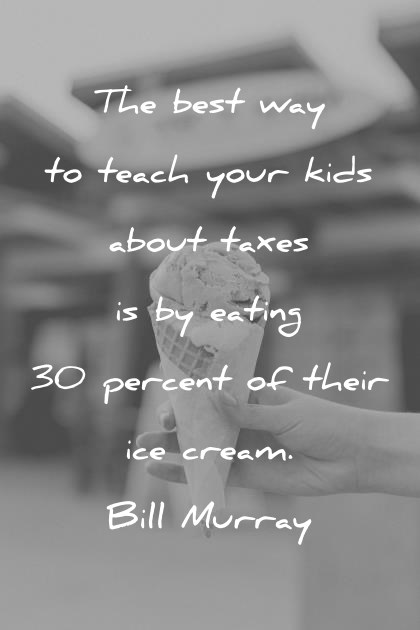 444 Funny Quotes From The World s Funniest People    funny quotes the best way to teach your kids about taxes is by eating 30  percent