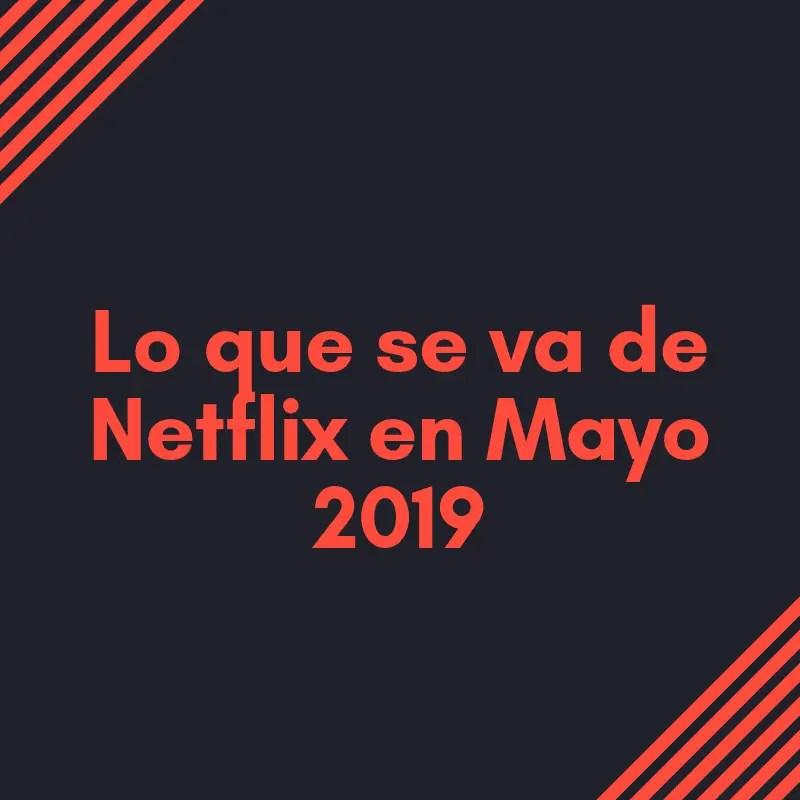 Lo que se va de Netflix en mayo de 2019
