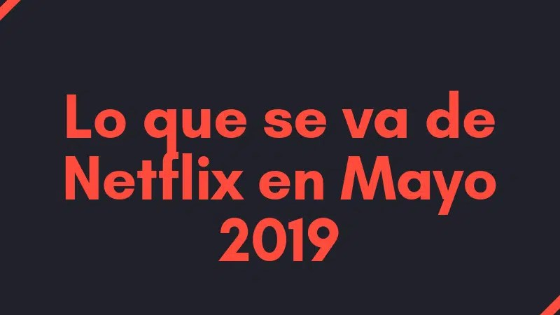 Lo que se va de Netflix en Mayo