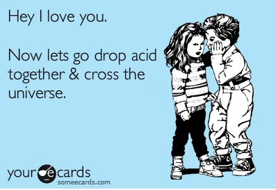 Hey, I love you. Let's Drop Acid & Cross the Universe