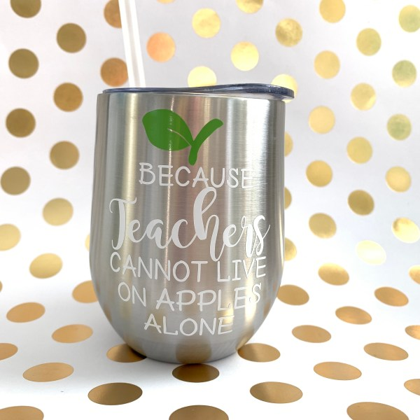 because teachers cannot live on apples alone wine tumbler silver with white