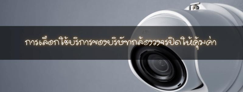 การเลือกใช้บริการของบริษัทกล้องวงจรปิดให้คุ้มค่า