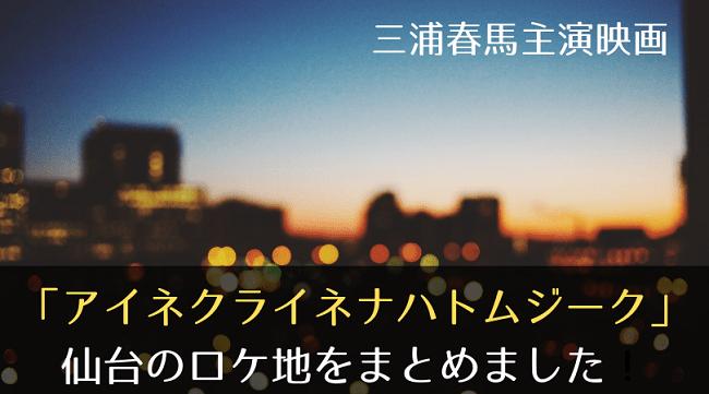 「アイネクライネジーク」 仙台のロケ地を総まとめ!